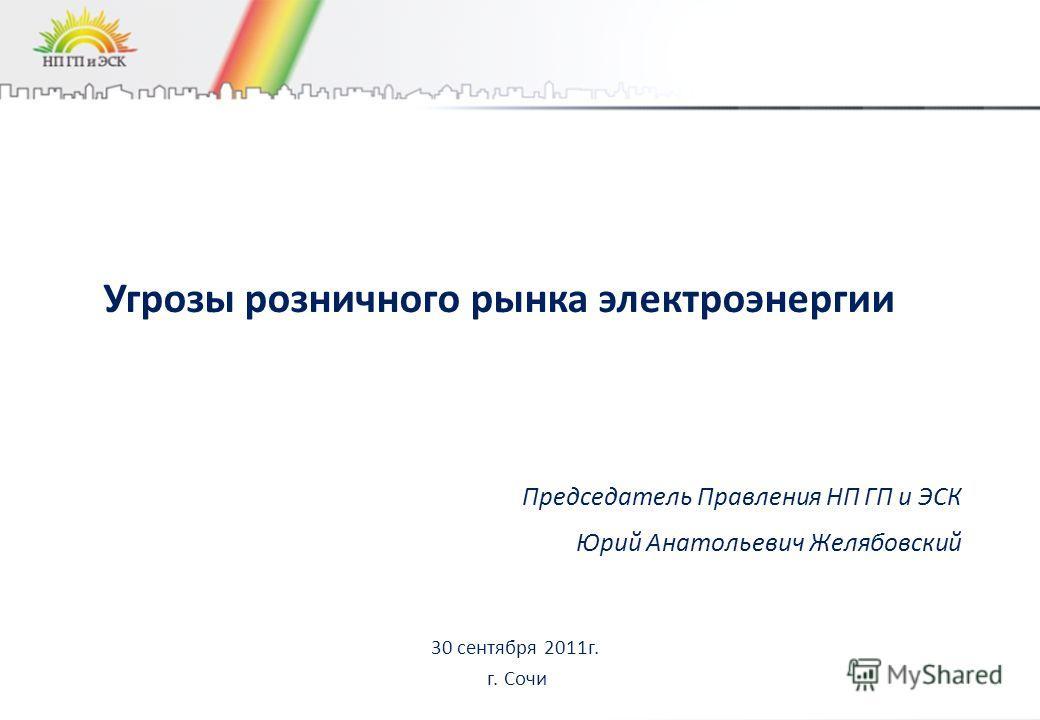 Угрозы розничного рынка электроэнергии 30 сентября 2011г. г. Сочи Председатель Правления НП ГП и ЭСК Юрий Анатольевич Желябовский