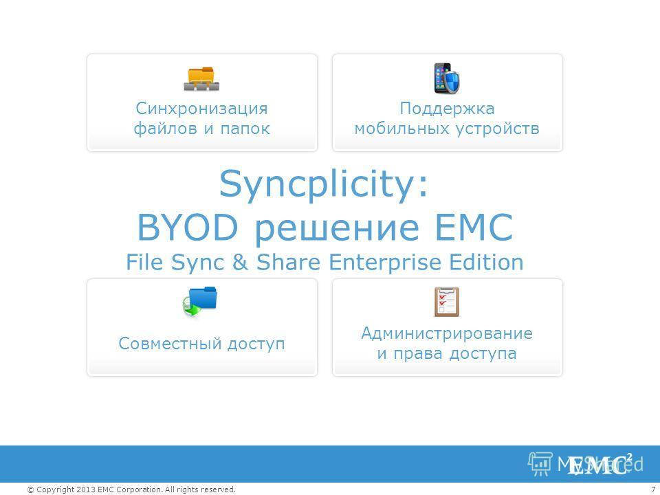 7© Copyright 2013 EMC Corporation. All rights reserved. Поддержка мобильных устройств Синхронизация файлов и папок Совместный доступ Администрирование и права доступа Syncplicity: BYOD решение EMC File Sync & Share Enterprise Edition