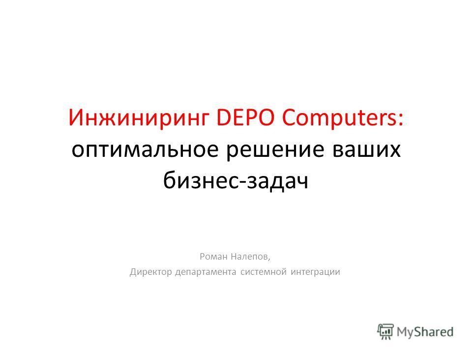 Инжиниринг DEPO Computers: оптимальное решение ваших бизнес-задач Роман Налепов, Директор департамента системной интеграции