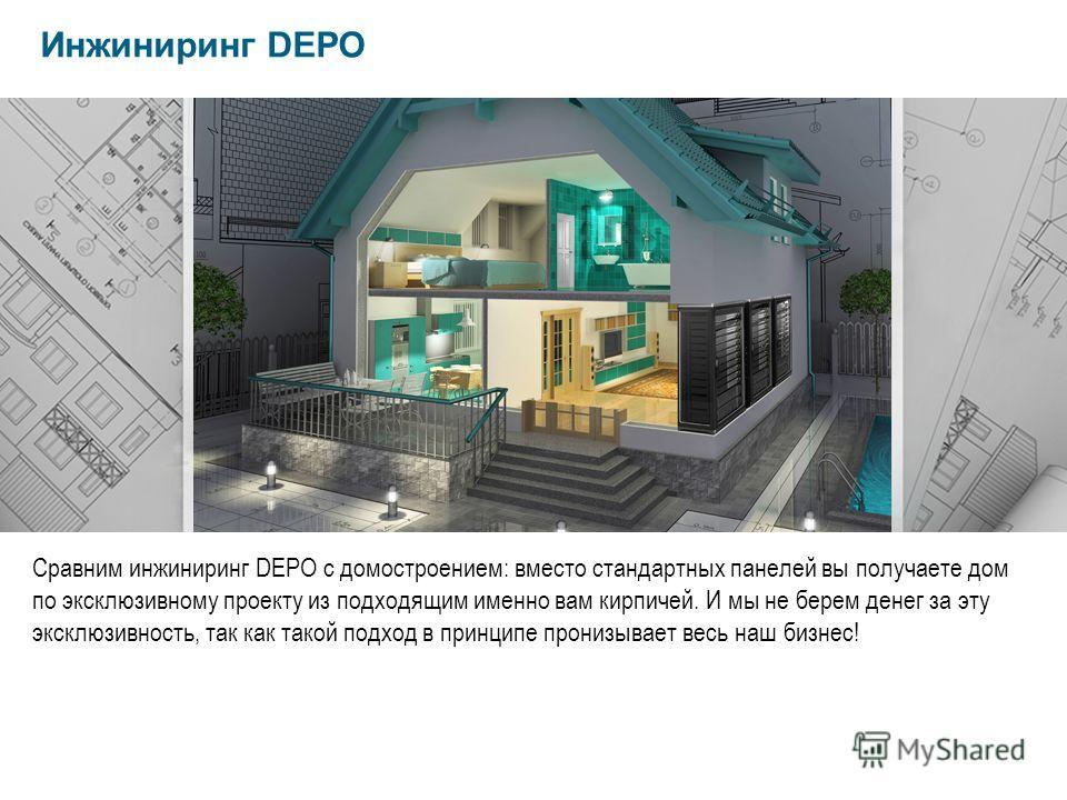 Сравним инжиниринг DEPO с домостроением: вместо стандартных панелей вы получаете дом по эксклюзивному проекту из подходящим именно вам кирпичей. И мы не берем денег за эту эксклюзивность, так как такой подход в принципе пронизывает весь наш бизнес! И