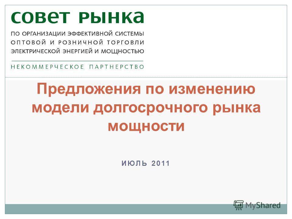 ИЮЛЬ 2011 Предложения по изменению модели долгосрочного рынка мощности