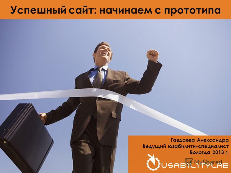 Гавдаева Александра Ведущий юзабилити-специалист Вологда 2013 г. Успешный сайт: начинаем с прототипа