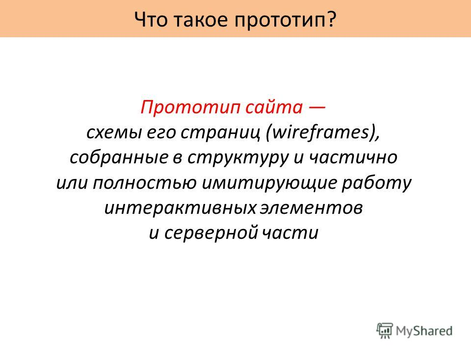 Что такое прототип? Прототип сайта схемы его страниц (wireframes), собранные в структуру и частично или полностью имитирующие работу интерактивных элементов и серверной части