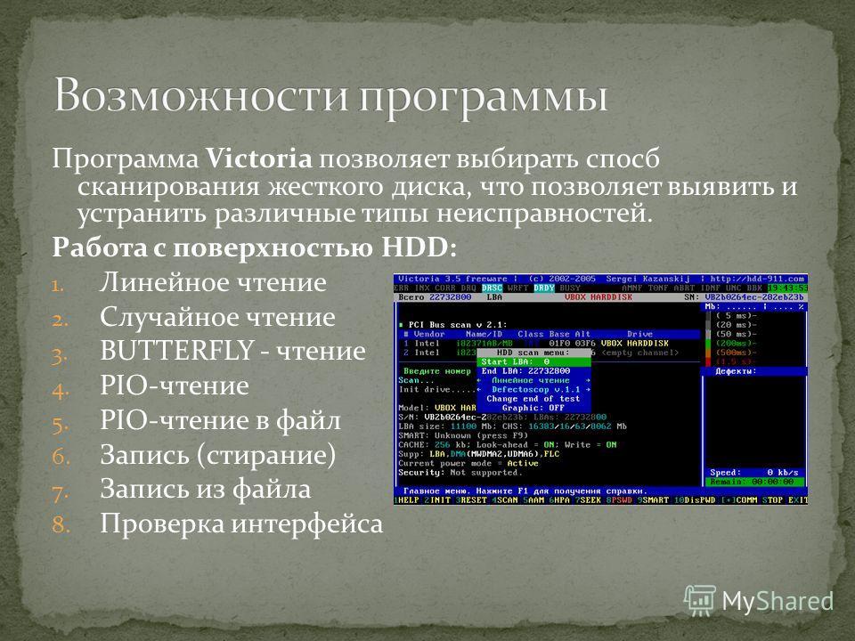 Программа Victoria позволяет выбирать спосб сканирования жесткого диска, что позволяет выявить и устранить различные типы неисправностей. Работа с поверхностью HDD: 1. Линейное чтение 2. Случайное чтение 3. BUTTERFLY - чтение 4. PIO-чтение 5. PIO-чте
