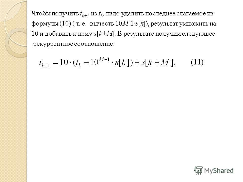Чтобы получить t k+1 из t k, надо удалить последнее слагаемое из формулы (10) ( т. е. вычесть 10M-1 s[k]), результат умножить на 10 и добавить к нему s[k+M]. В результате получим следующее рекуррентное соотношение: