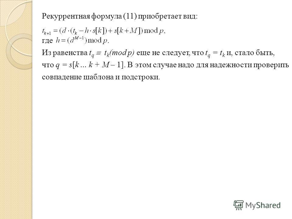 Рекуррентная формула (11) приобретает вид: где. Из равенства t q t k (mod p) еще не следует, что t q = t k и, стало быть, что q = s[k... k + М – 1]. В этом случае надо для надежности проверить совпадение шаблона и подстроки.
