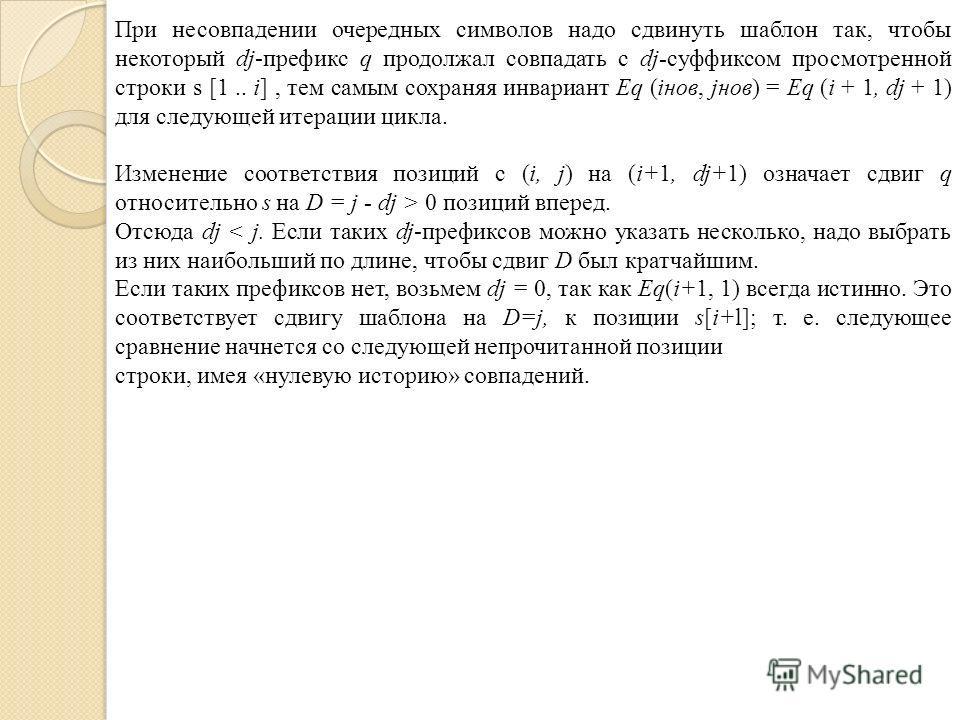 При несовпадении очередных символов надо сдвинуть шаблон так, чтобы некоторый dj-префикс q продолжал совпадать с dj-суффиксом просмотренной строки s [1.. i], тем самым сохраняя инвариант Eq (iнов, jнов) = Eq (i + 1, dj + 1) для следующей итерации цик