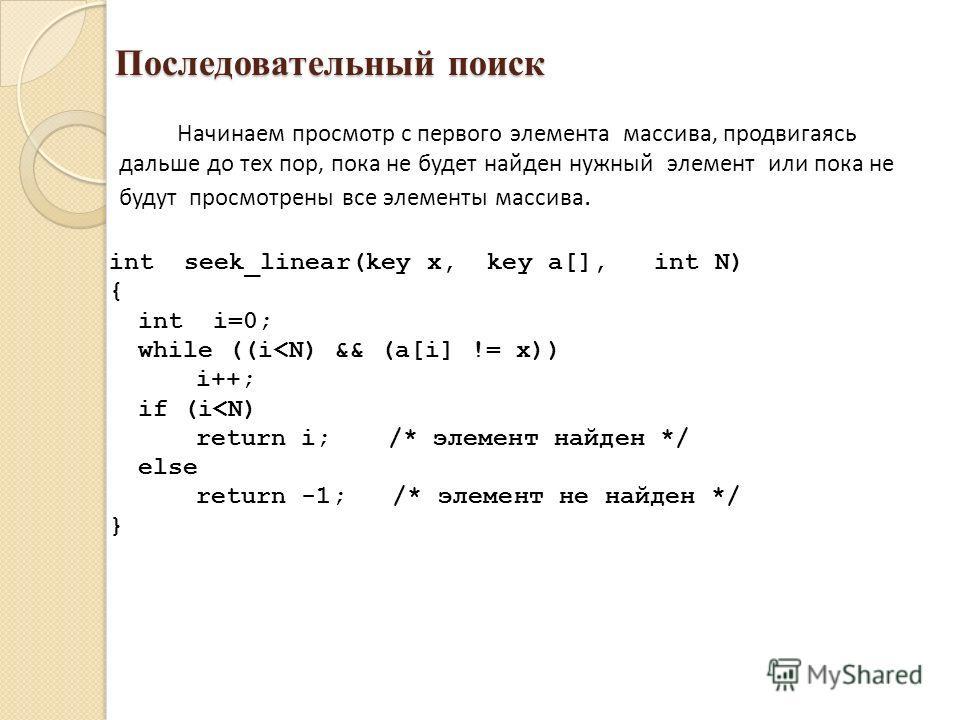Последовательный поиск Начинаем просмотр с первого элемента массива, продвигаясь дальше до тех пор, пока не будет найден нужный элемент или пока не будут просмотрены все элементы массива. int seek_linear(key x, key a[], int N) { int i=0; while ((i