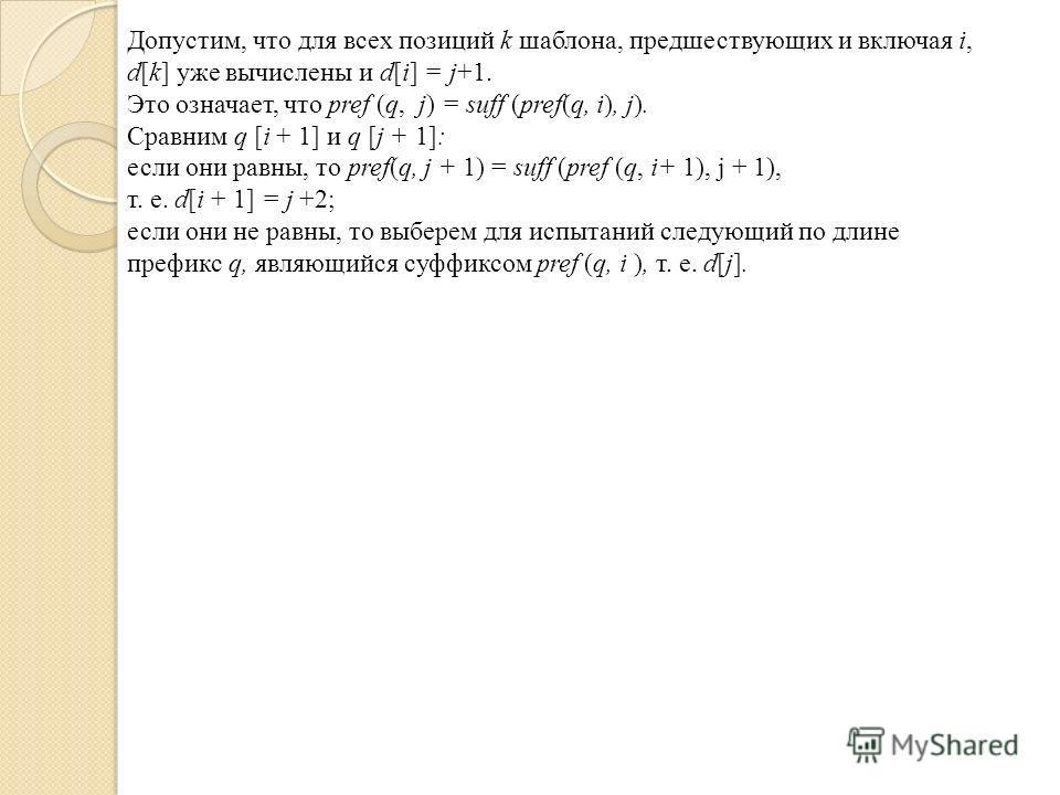 Допустим, что для всех позиций k шаблона, предшествующих и включая i, d[k] уже вычислены и d[i] = j+1. Это означает, что pref (q, j) = suff (pref(q, i), j). Сравним q [i + 1] и q [j + 1]: если они равны, то pref(q, j + 1) = suff (pref (q, i+ 1), j +