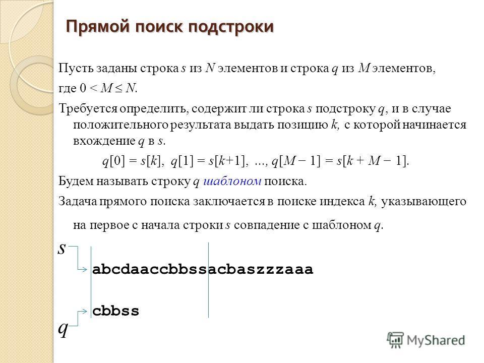 Прямой поиск подстроки Пусть заданы строка s из N элементов и строка q из М элементов, где 0 < М N. Требуется определить, содержит ли строка s подстроку q, и в случае положительного результата выдать позицию k, с которой начинается вхождение q в s. q