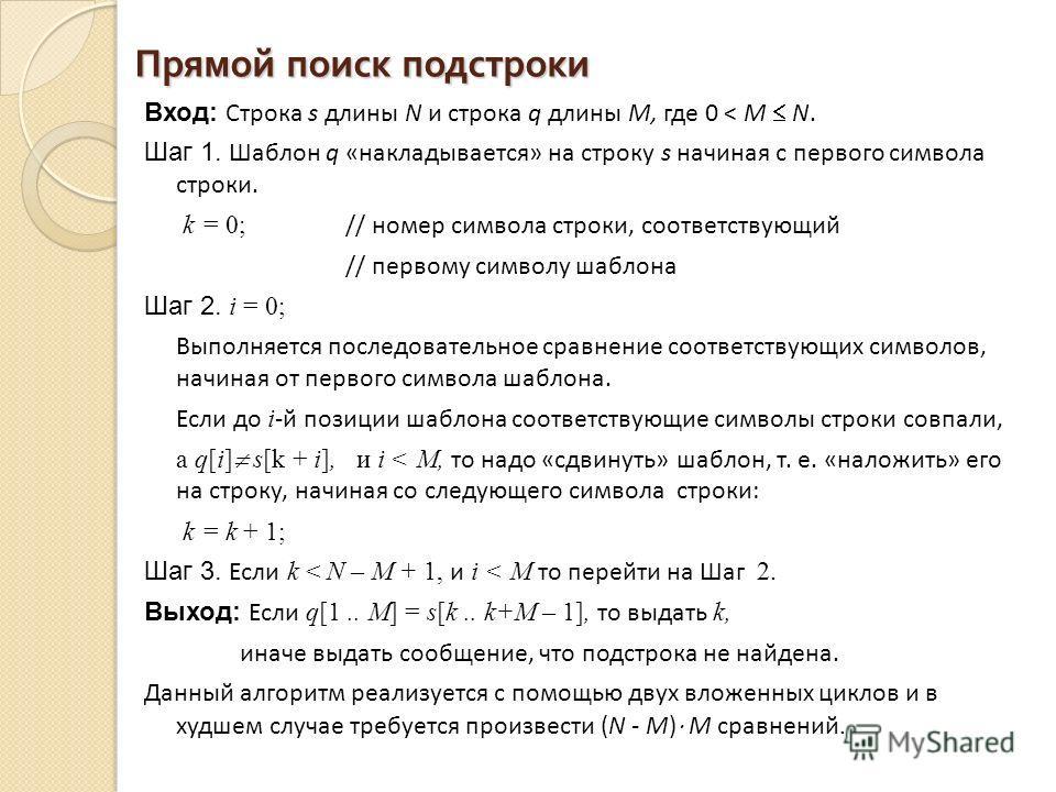 Прямой поиск подстроки Вход: Строка s длины N и строка q длины M, где 0 < М N. Шаг 1. Шаблон q «накладывается» на строку s начиная с первого символа строки. k = 0; // номер символа строки, соответствующий // первому символу шаблона Шаг 2. i = 0; Выпо