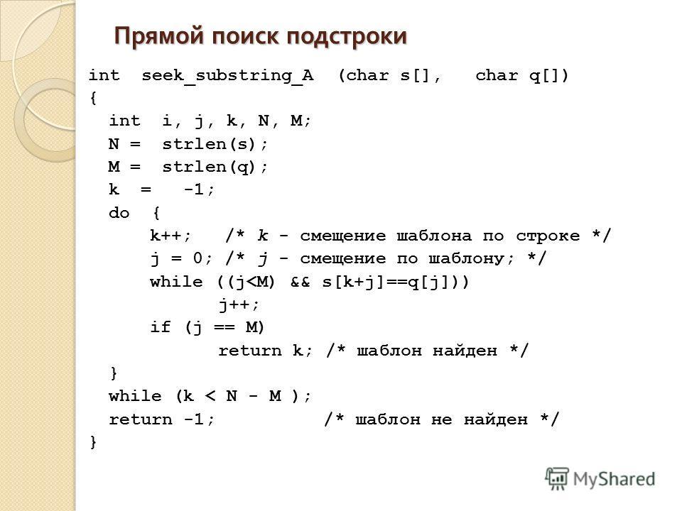 Прямой поиск подстроки int seek_substring_A (char s[], char q[]) { int i, j, k, N, M; N = strlen(s); M = strlen(q); k = -1; do { k++; /* k - смещение шаблона по строке */ j = 0; /* j - смещение по шаблону; */ while ((j