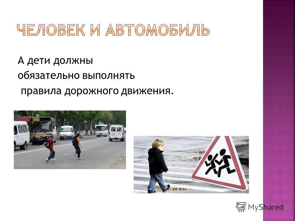 А дети должны обязательно выполнять правила дорожного движения.