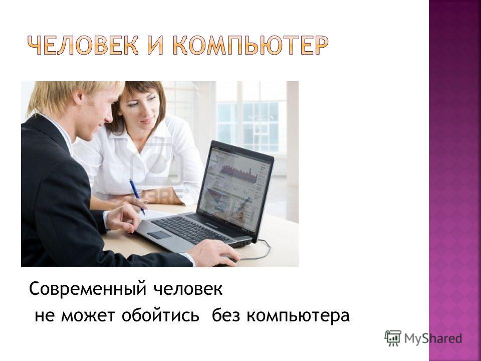 Современный человек не может обойтись без компьютера