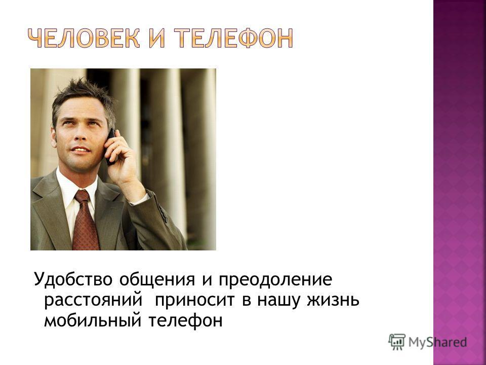 Удобство общения и преодоление расстояний приносит в нашу жизнь мобильный телефон