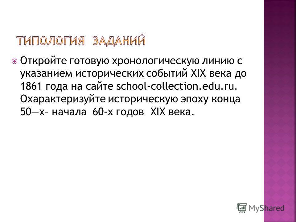 Откройте готовую хронологическую линию с указанием исторических событий XIX века до 1861 года на сайте school-collection.edu.ru. Охарактеризуйте историческую эпоху конца 50х– начала 60-х годов XIX века.