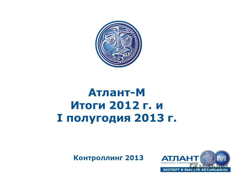 Атлант-М Итоги 2012 г. и I полугодия 2013 г. Контроллинг 2013
