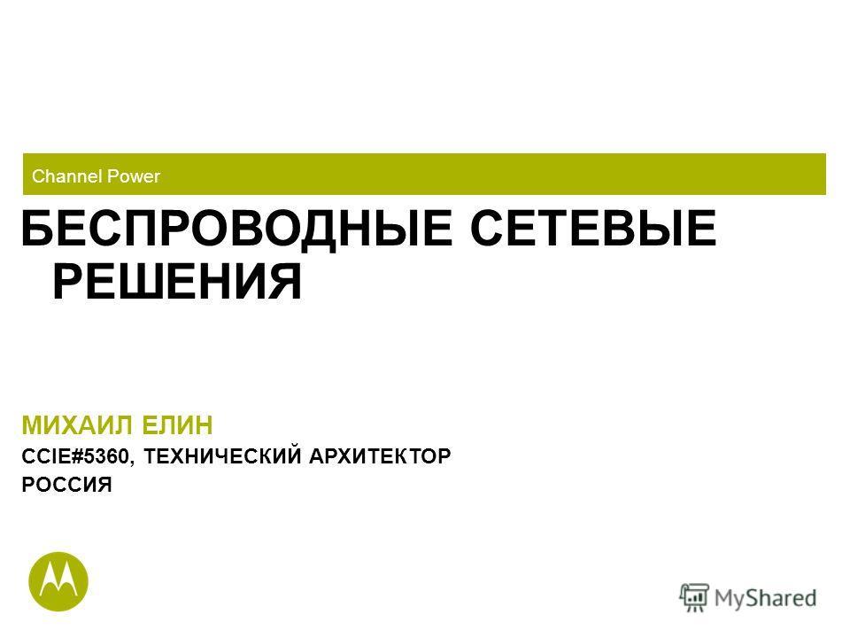 Channel Power БЕСПРОВОДНЫЕ СЕТЕВЫЕ РЕШЕНИЯ МИХАИЛ ЕЛИН CCIE#5360, ТЕХНИЧЕСКИЙ АРХИТЕКТОР РОССИЯ