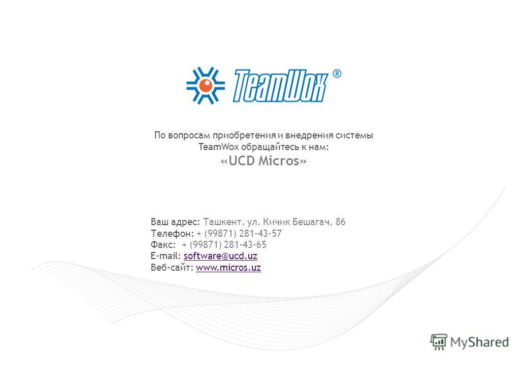 По вопросам приобретения и внедрения системы TeamWox обращайтесь к нам: «UCD Micros» Ваш адрес: Ташкент, ул. Кичик Бешагач, 86 Телефон: + (99871) 281-43-57 Факс: + (99871) 281-43-65 E-mail: software@ucd.uzsoftware@ucd.uz Веб-сайт: www.micros.uzwww.mi