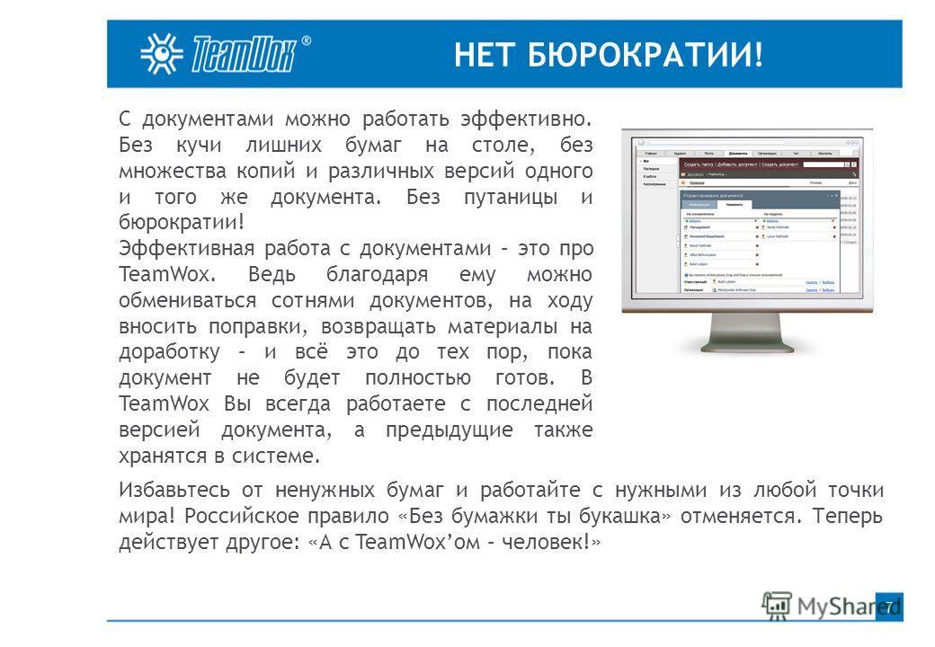 НЕТ БЮРОКРАТИИ! 7 С документами можно работать эффективно. Без кучи лишних бумаг на столе, без множества копий и различных версий одного и того же документа. Без путаницы и бюрократии! Эффективная работа с документами – это про TeamWox. Ведь благодар