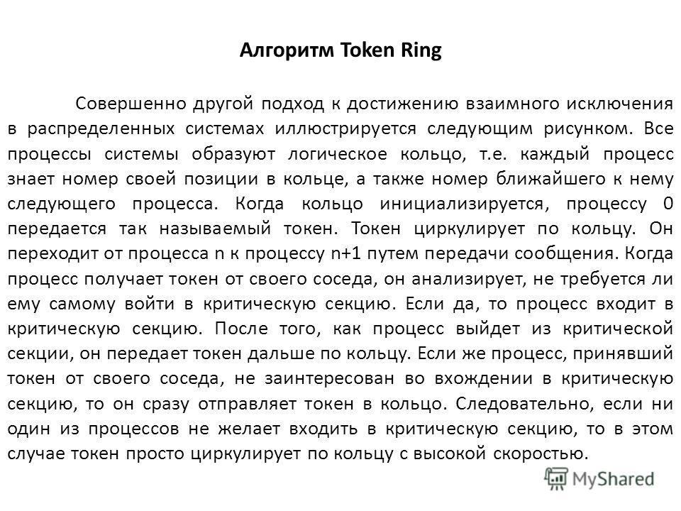 Алгоритм Token Ring Совершенно другой подход к достижению взаимного исключения в распределенных системах иллюстрируется следующим рисунком. Все процессы системы образуют логическое кольцо, т.е. каждый процесс знает номер своей позиции в кольце, а так