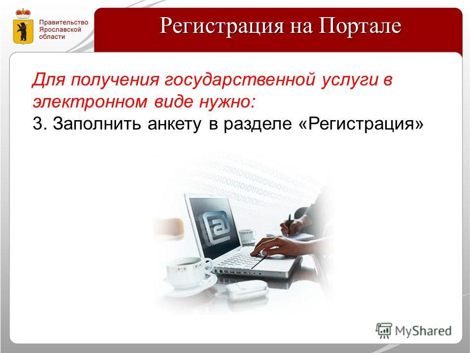 Регистрация на Портале Для получения государственной услуги в электронном виде нужно: 3. Заполнить анкету в разделе «Регистрация»