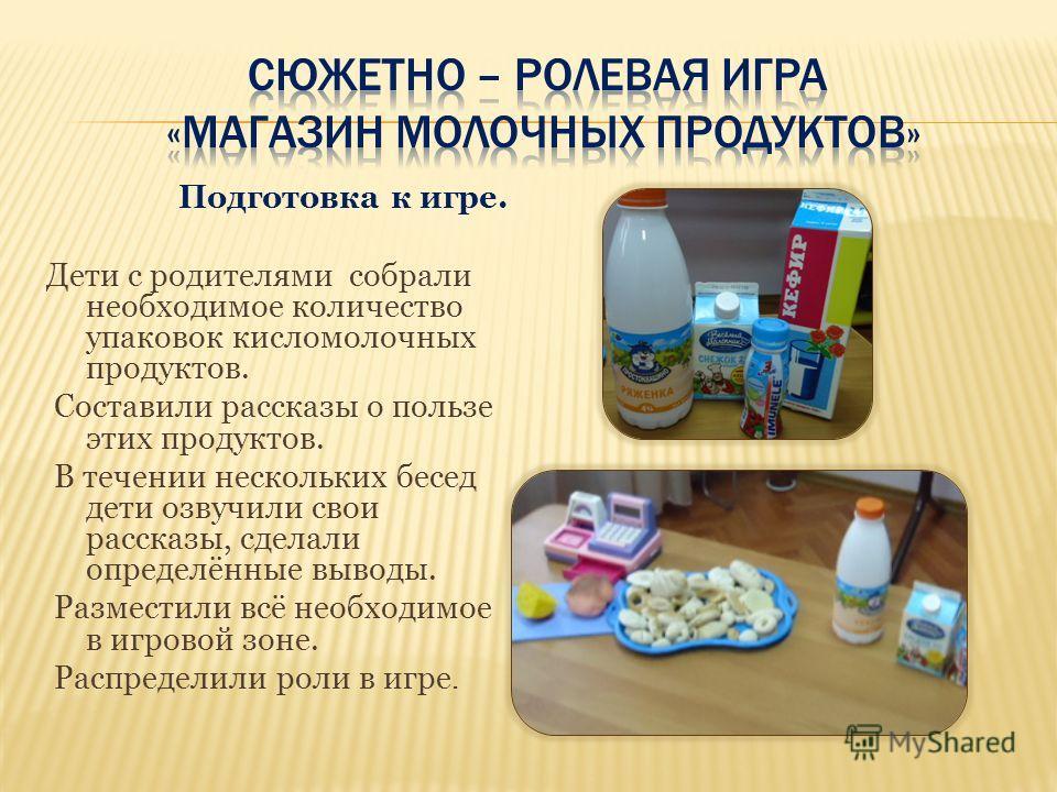 Подготовка к игре. Дети с родителями собрали необходимое количество упаковок кисломолочных продуктов. Составили рассказы о пользе этих продуктов. В течении нескольких бесед дети озвучили свои рассказы, сделали определённые выводы. Разместили всё необ