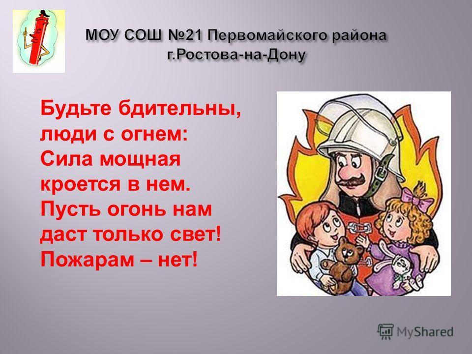 Будьте бдительны, люди с огнем: Сила мощная кроется в нем. Пусть огонь нам даст только свет! Пожарам – нет!