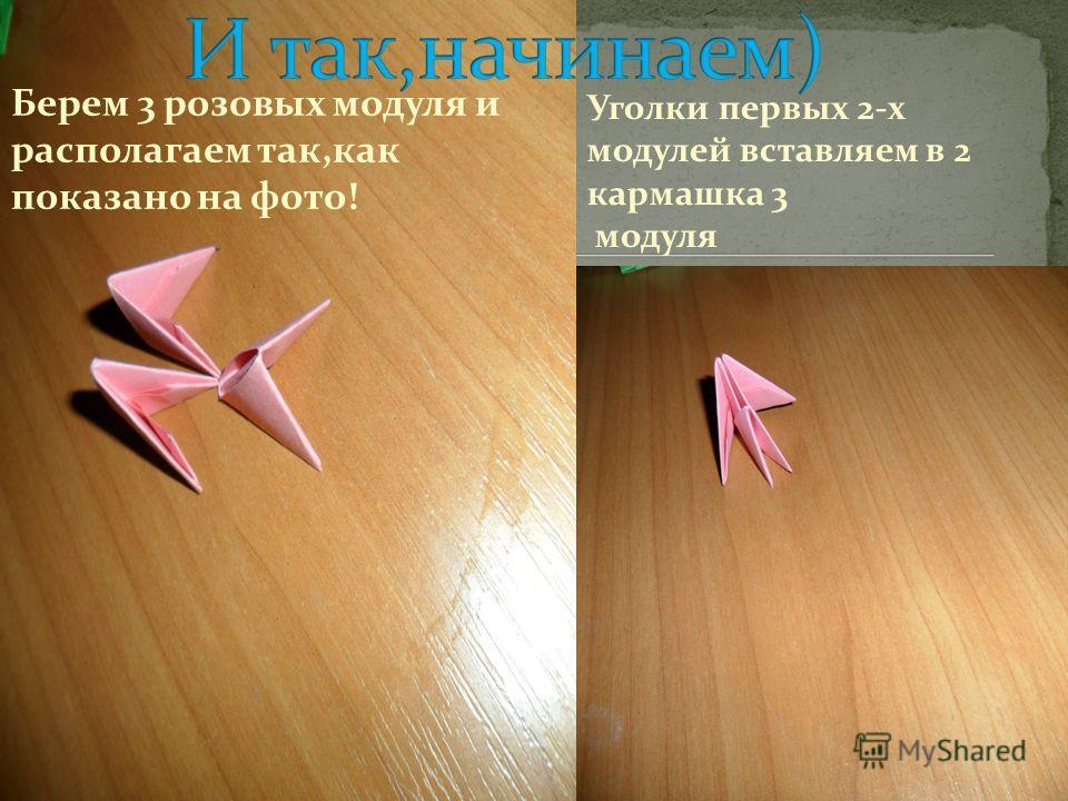 Уголки первых 2-х модулей вставляем в 2 кармашка 3 модуля Берем 3 розовых модуля и располагаем так,как показано на фото!