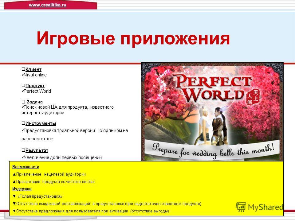 Игровые приложения Клиент Nival online Продукт Perfect World Задача Поиск новой ЦА для продукта, известного интернет-аудитории Инструменты Предустановка триальной версии – с ярлыком на рабочем столе Результат Увеличение доли первых посещений Возможно