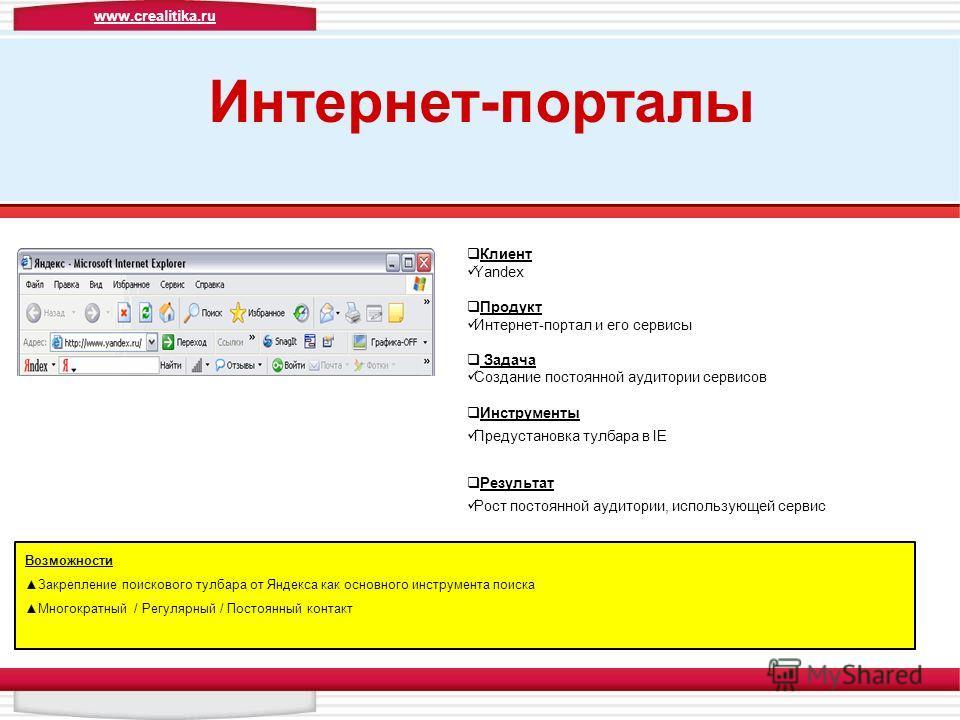 Интернет-порталы Клиент Yandex Продукт Интернет-портал и его сервисы Задача Создание постоянной аудитории сервисов Инструменты Предустановка тулбара в IE Результат Рост постоянной аудитории, использующей сервис Возможности Закрепление поискового тулб