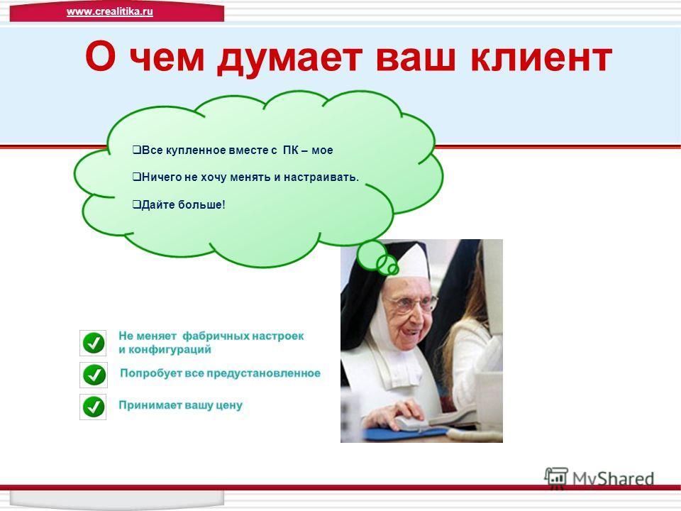 Все купленное вместе с ПК – мое Ничего не хочу менять и настраивать. Дайте больше! О чем думает ваш клиент www.crealitika.ru