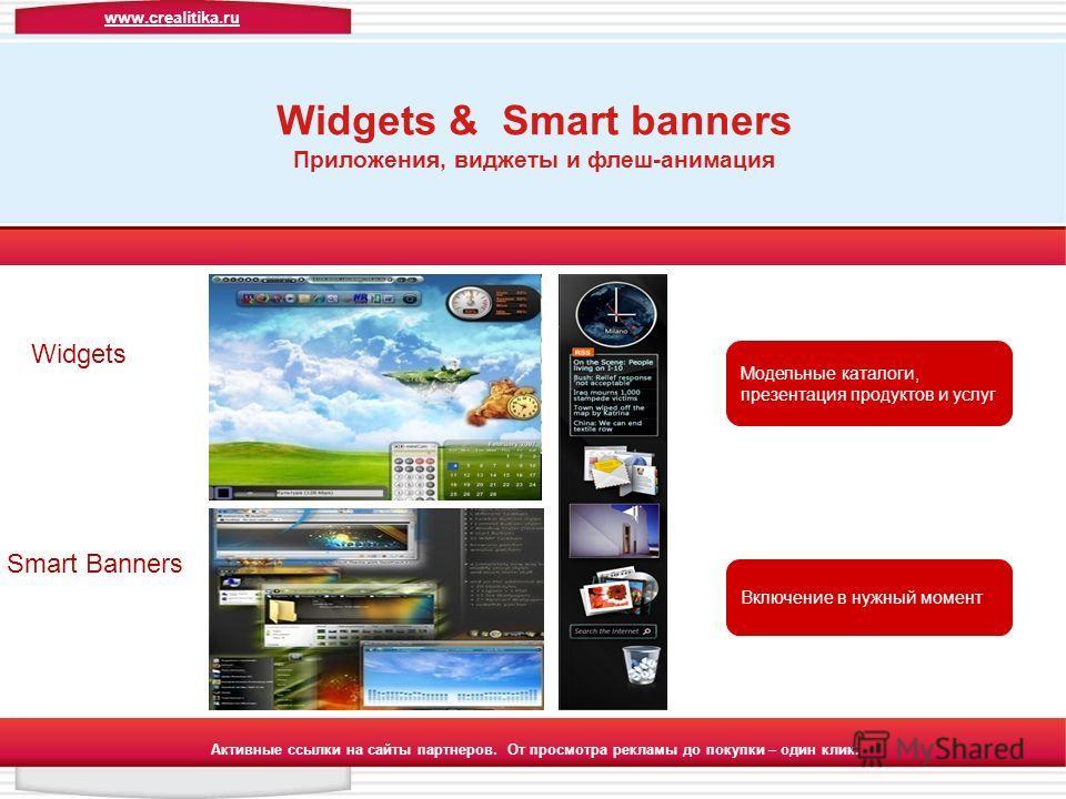 Активные ссылки на сайты партнеров. От просмотра рекламы до покупки – один клик. Widgets & Smart banners Приложения, виджеты и флеш-анимация Модельные каталоги, презентация продуктов и услуг Включение в нужный момент Smart Banners Widgets www.crealit