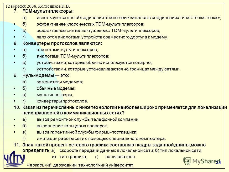 Черкаський державний технологічний університет 12 вересня 2008, Колесников К.В. 7.FDM-мультиплексоры: а)используются для объединения аналоговых каналов в соединениях типа «точка-точка»; б)эффективнее классических TDM-мультиплексоров; в)эффективнее «и