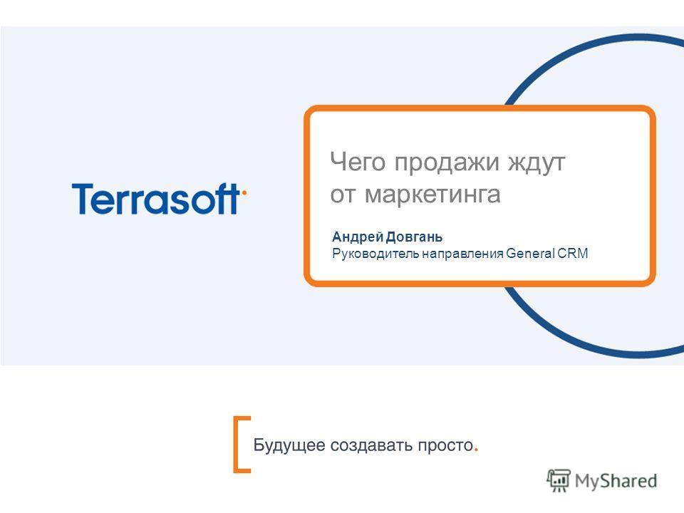 Чего продажи ждут от маркетинга Андрей Довгань Руководитель направления General CRM