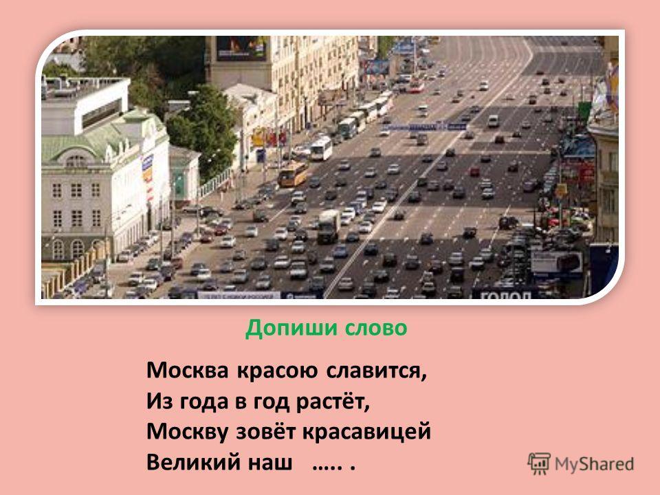 Допиши слово Москва красою славится, Из года в год растёт, Москву зовёт красавицей Великий наш …...