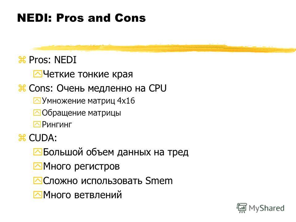 NEDI: Pros and Cons zPros: NEDI yЧеткие тонкие края zCons: Очень медленно на CPU yУмножение матриц 4х16 yОбращение матрицы yРингинг zCUDA: yБольшой объем данных на тред yМного регистров yСложно использовать Smem yМного ветвлений