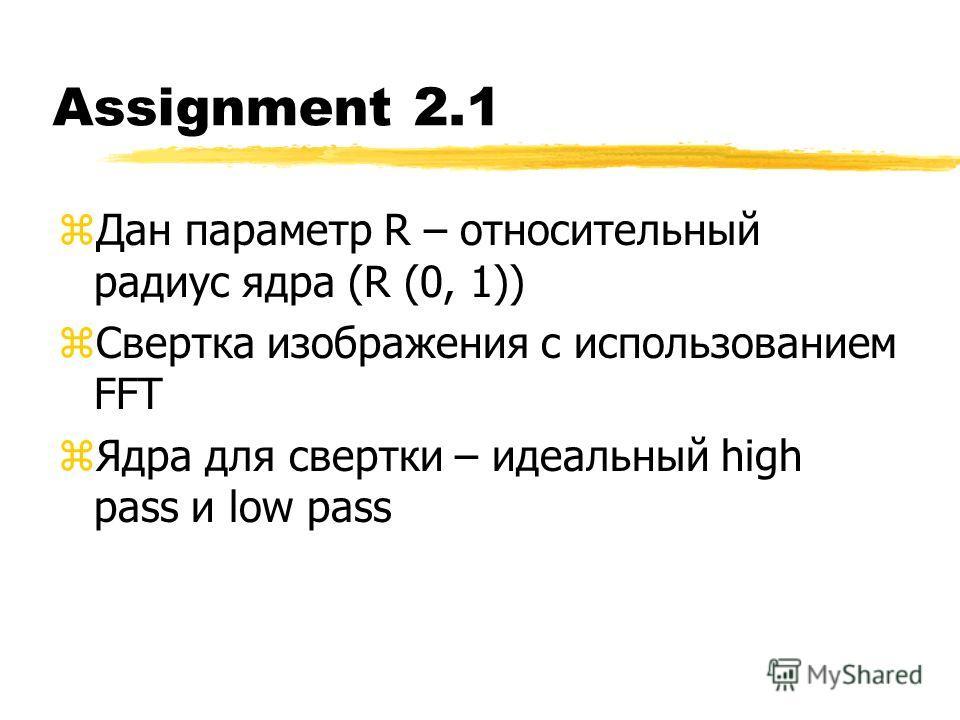 Assignment 2.1 zДан параметр R – относительный радиус ядра (R (0, 1)) zСвертка изображения с использованием FFT zЯдра для свертки – идеальный high pass и low pass