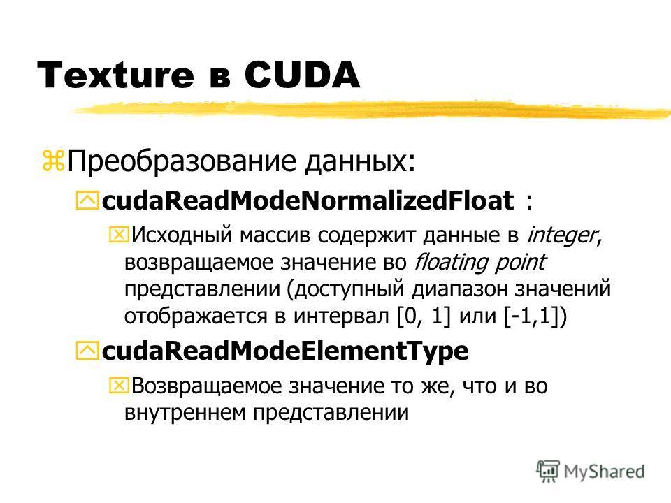 Texture в CUDA zПреобразование данных: ycudaReadModeNormalizedFloat : xИсходный массив содержит данные в integer, возвращаемое значение во floating point представлении (доступный диапазон значений отображается в интервал [0, 1] или [-1,1]) ycudaReadM