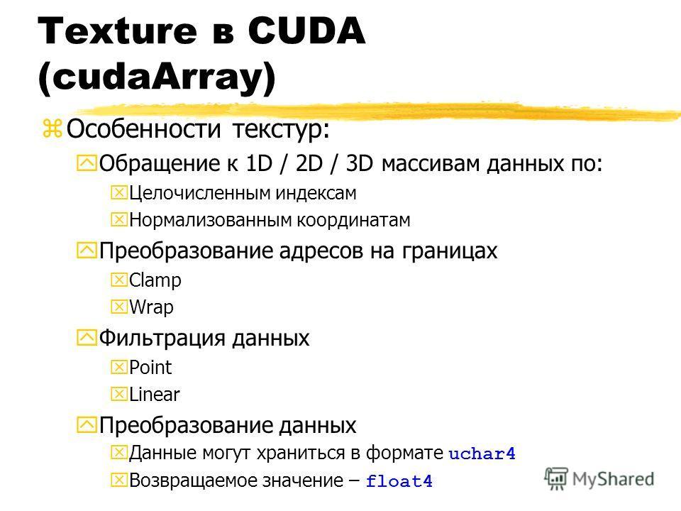 Texture в CUDA (cudaArray) zОсобенности текстур: yОбращение к 1D / 2D / 3D массивам данных по: xЦелочисленным индексам xНормализованным координатам yПреобразование адресов на границах xClamp xWrap yФильтрация данных xPoint xLinear yПреобразование дан