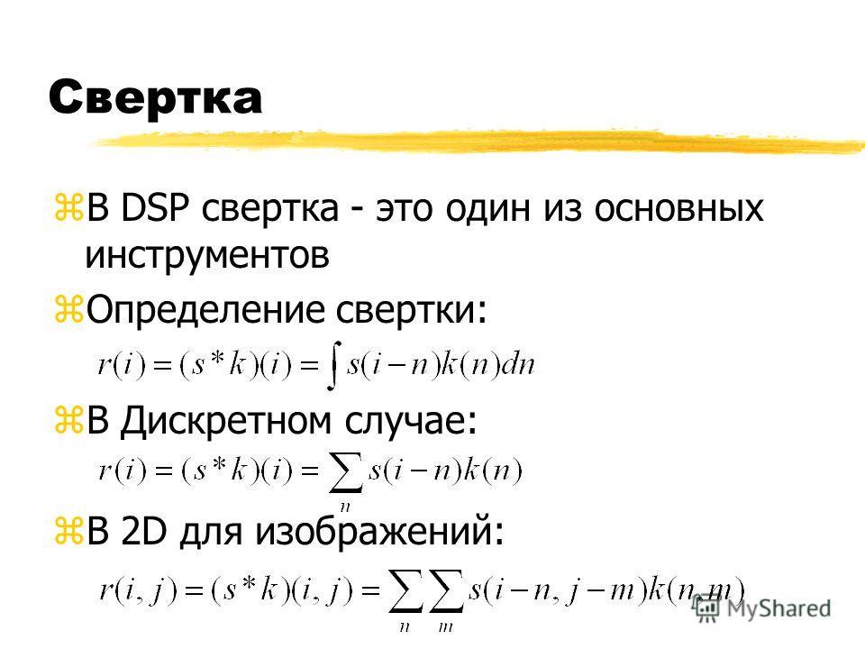 Свертка zВ DSP свертка - это один из основных инструментов zОпределение свертки: zВ Дискретном случае: zВ 2D для изображений: