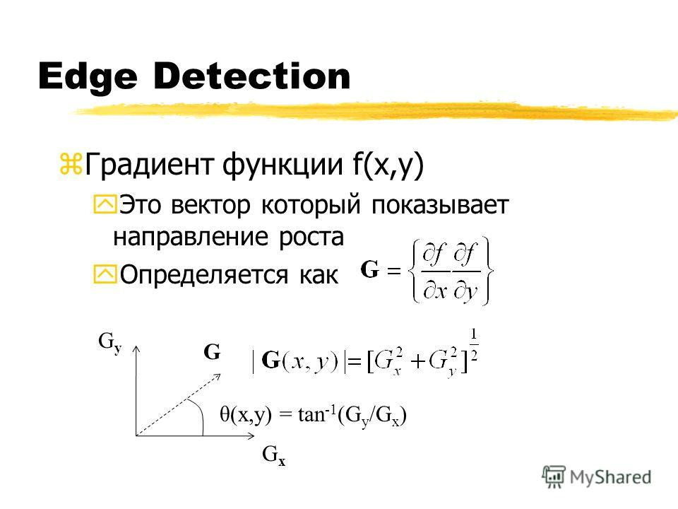 Edge Detection zГрадиент функции f(x,y) yЭто вектор который показывает направление роста yОпределяется как G GyGy GxGx θ(x,y) = tan -1 (G y /G x )