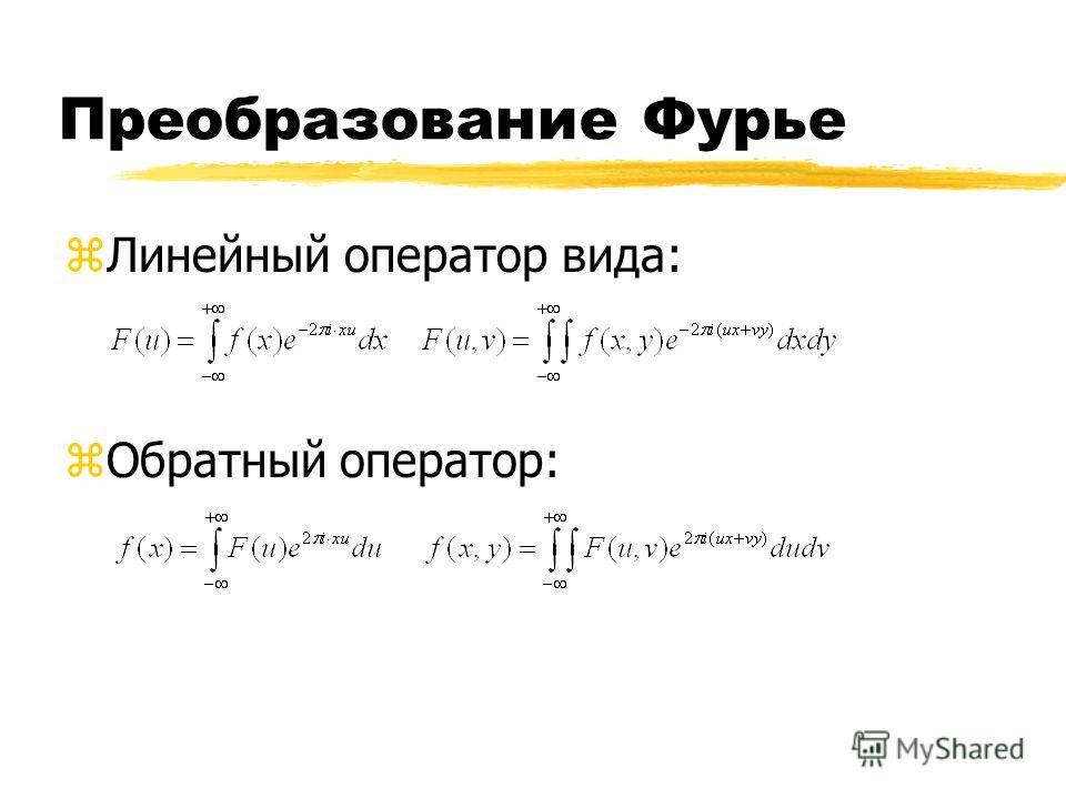 Преобразование Фурье zЛинейный оператор вида: zОбратный оператор: