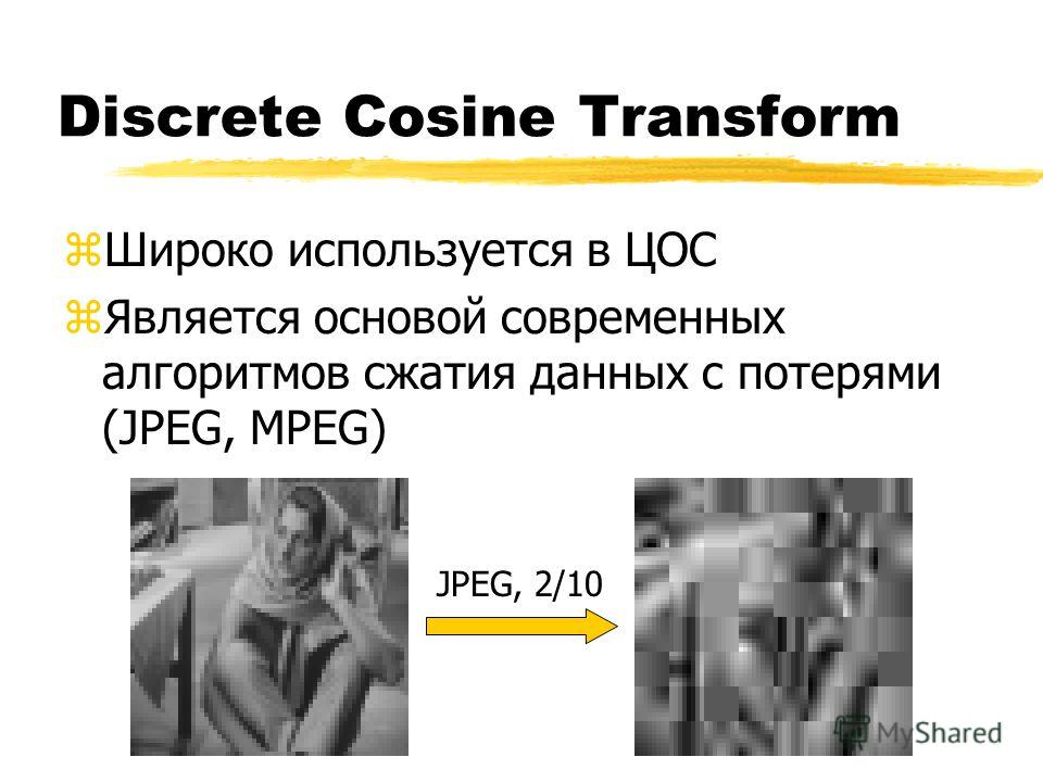 Discrete Cosine Transform zШироко используется в ЦОС zЯвляется основой современных алгоритмов сжатия данных с потерями (JPEG, MPEG) JPEG, 2/10