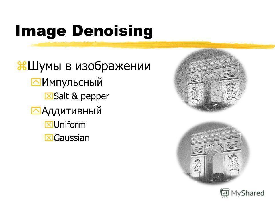 Image Denoising zШумы в изображении yИмпульсный xSalt & pepper yАддитивный xUniform xGaussian