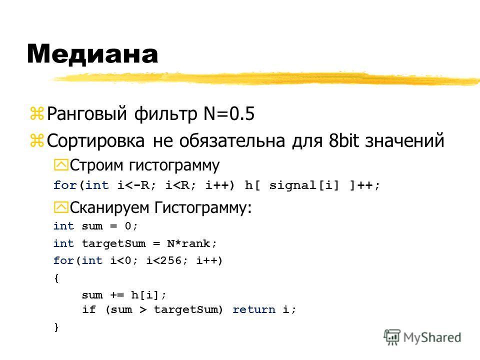 Медиана zРанговый фильтр N=0.5 zСортировка не обязательна для 8bit значений yСтроим гистограмму for(int i