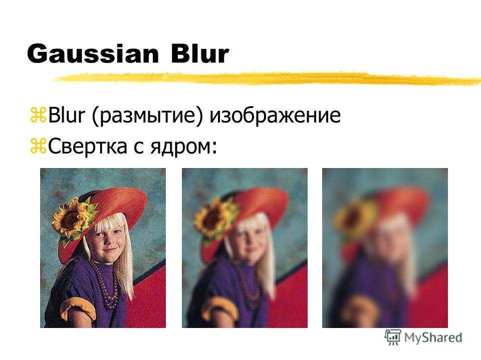 Gaussian Blur zBlur (размытие) изображение zСвертка с ядром: