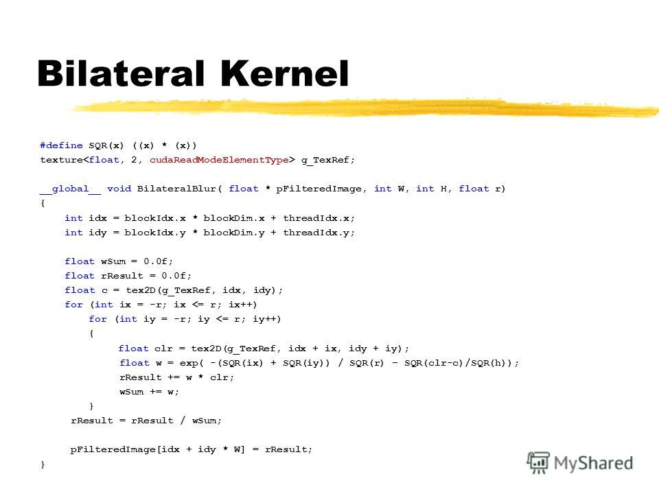 Bilateral Kernel #define SQR(x) ((x) * (x)) texture g_TexRef; __global__ void BilateralBlur( float * pFilteredImage, int W, int H, float r) { int idx = blockIdx.x * blockDim.x + threadIdx.x; int idy = blockIdx.y * blockDim.y + threadIdx.y; float wSum