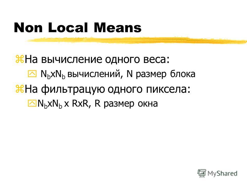 Non Local Means zНа вычисление одного веса: y N b xN b вычислений, N размер блока zНа фильтрацую одного пиксела: yN b xN b x RxR, R размер окна