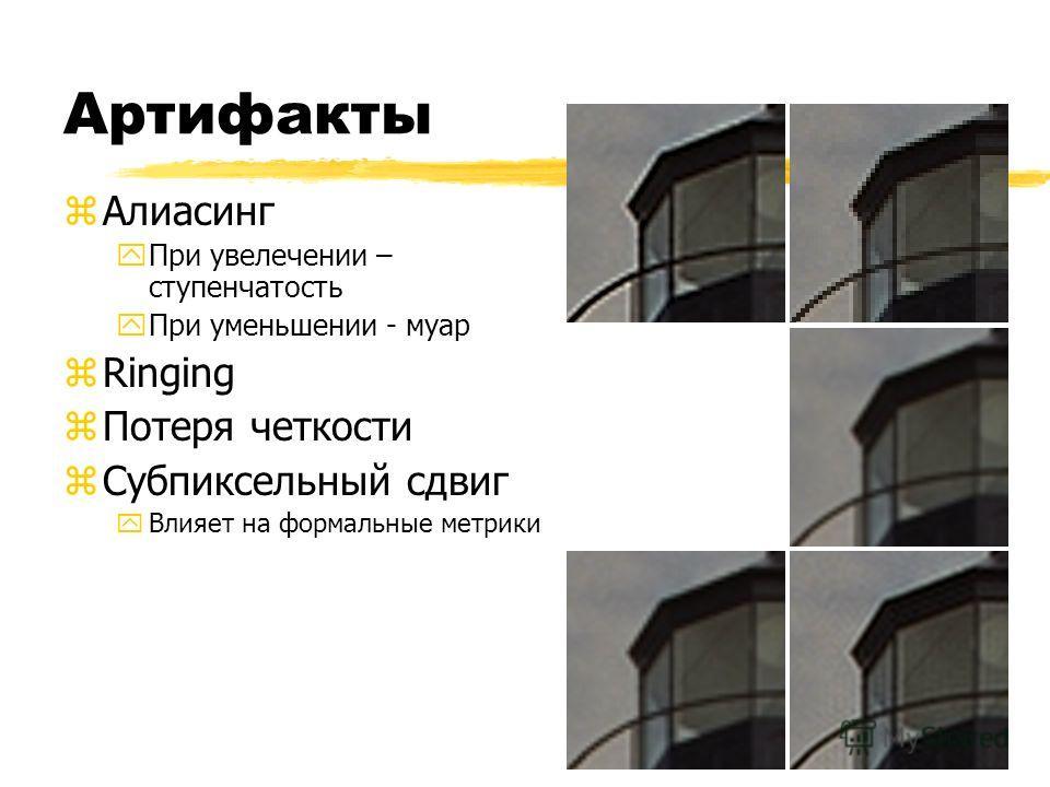 Артифакты zАлиасинг yПри увелечении – ступенчатость yПри уменьшении - муар zRinging zПотеря четкости zСубпиксельный сдвиг yВлияет на формальные метрики